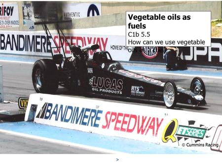 Vegetable oils as fuels C1b 5.5 How can we use vegetable oils as a fuel?  Cummins Racing.