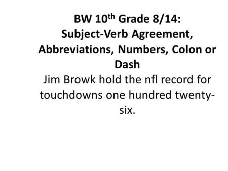 BW 10 th Grade 8/14: Subject-Verb Agreement, Abbreviations, Numbers, Colon or Dash Jim Browk hold the nfl record for touchdowns one hundred twenty- six.