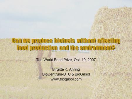 Can we produce biofuels without affecting food production and the environment? The World Food Prize, Oct. 19, 2007 Birgitte K. Ahring BioCentrum-DTU &