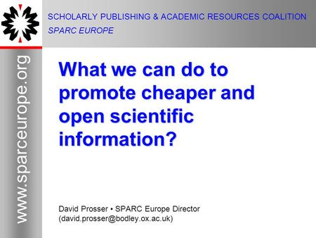 1 www.sparceurope.org 1 SCHOLARLY PUBLISHING & ACADEMIC RESOURCES COALITION SPARC EUROPE What we can do to promote cheaper and open scientific information?