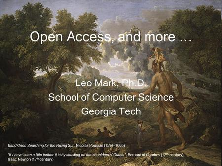 "Open Access, and more … Leo Mark, Ph.D. School of Computer Science Georgia Tech Blind Orion Searching for the Rising Sun. Nicolas Poussin (1594–1665) ""If."