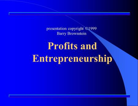 Profits and Entrepreneurship presentation copyright ©1999 Barry Brownstein.