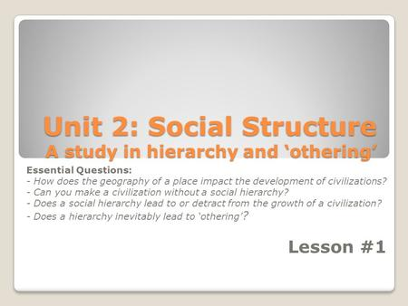 Unit 2: Social Structure A study in hierarchy and 'othering' Essential Questions: - How does the geography of a place impact the development of civilizations?