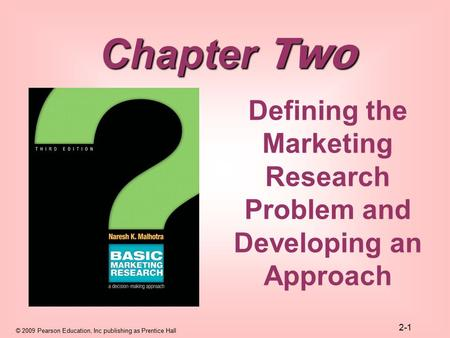© 2009 Pearson Education, Inc publishing as Prentice Hall 2-1 Defining the Marketing Research Problem and Developing an Approach Chapter Two.