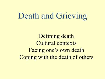 Death and Grieving Defining death Cultural contexts Facing one's own death Coping with the death of others.