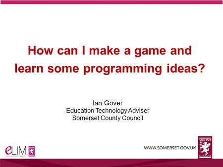 Ian Gover Education Technology Adviser Somerset County Council How can I make a game and learn some programming ideas?