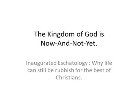 The Kingdom of God is Now-And-Not-Yet. Inaugurated Eschatology : Why life can still be rubbish for the best of Christians.