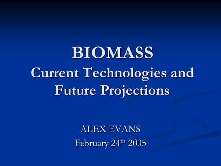 BIOMASS Current Technologies and Future Projections ALEX EVANS February 24 th 2005.