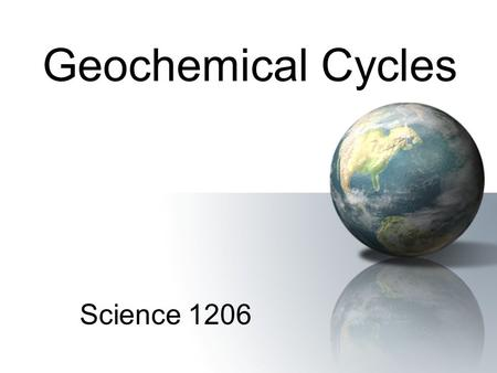 Geochemical Cycles Science 1206. Biological Processes Involved 1.Photosynthesis –Plants convert CO 2 and H 2 O into O 2 and sugar 6CO 2 + 6H 2 O + energy.