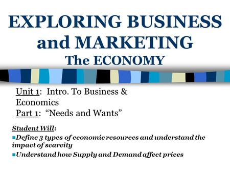 EXPLORING BUSINESS and MARKETING The ECONOMY Student Will: Define 3 types of economic resources and understand the impact of scarcity Understand how Supply.