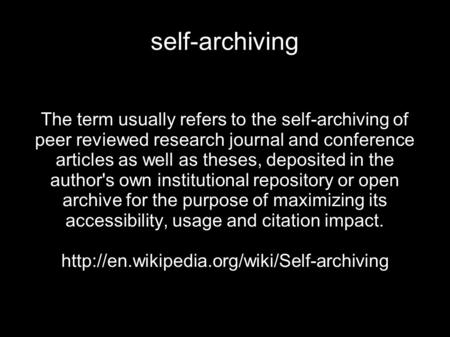Self-archiving The term usually refers to the self-archiving of peer reviewed research journal and conference articles as well as theses, deposited in.