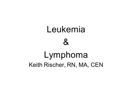 Leukemia & Lymphoma Keith Rischer, RN, MA, CEN. Leukemia Patho Loss of regulation in cell division, causes proliferation of malignant leukocytes Classification.
