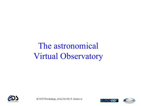 ICSTI Workshop, 2012/03/05, F. Genova The astronomical Virtual Observatory.