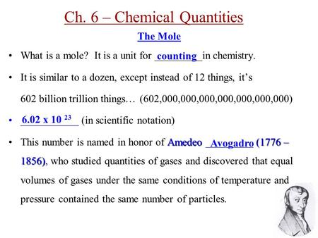 Ch. 6 – Chemical Quantities The Mole What is a mole? It is a unit for _________in chemistry. It is similar to a dozen, except instead of 12 things, it's.