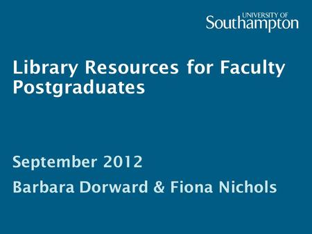 Library Resources for Faculty Postgraduates September 2012 Barbara Dorward & Fiona Nichols.