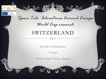 SWITZERLAND Done By: Iva Kabakchieva 6 th grade Dimitar Blagoev Primary, Bulgaria Space Teds' Adventures Around Europe World Cup research.