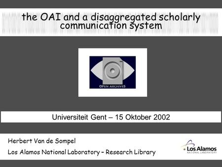 The OAI and a disaggregated scholarly communication system Herbert Van de Sompel Los Alamos National Laboratory – Research Library Universiteit Gent –