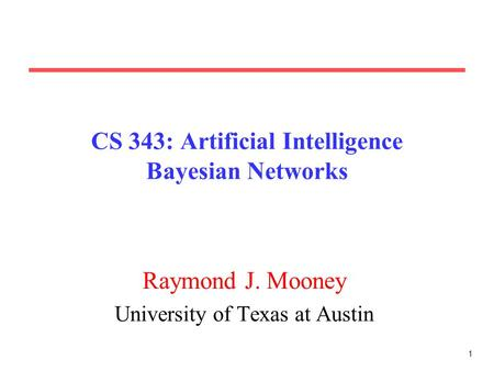 1 CS 343: Artificial Intelligence Bayesian Networks Raymond J. Mooney University of Texas at Austin.