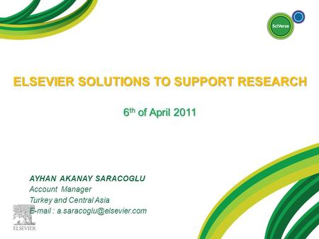 ELSEVIER SOLUTIONS TO SUPPORT RESEARCH 6 th of April 2011 AYHAN AKANAY SARACOGLU Account Manager Turkey and Central Asia