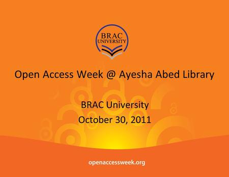 Open Access Ayesha Abed Library BRAC University October 30, 2011.