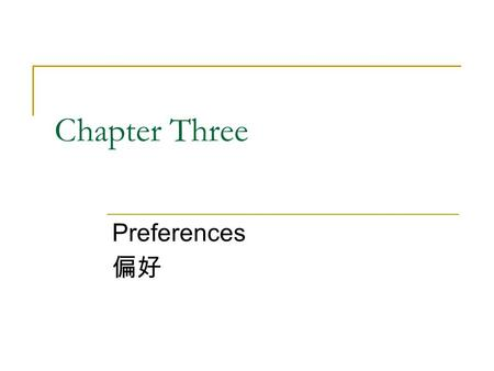 Chapter Three Preferences 偏好. Structure 3.1 Preference relations 3.2 Assumptions about preferences 3.3 Graphical representation of preferences—indifference.