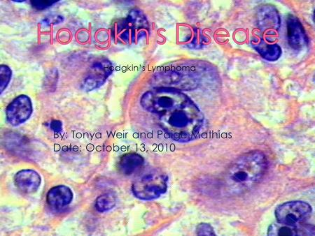 Hodgkin's Lymphoma By: Tonya Weir and Paige Mathias Date: October 13, 2010.