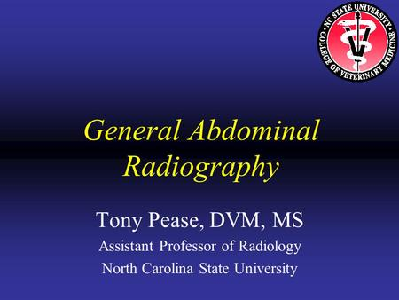 General Abdominal Radiography Tony Pease, DVM, MS Assistant Professor of Radiology North Carolina State University.