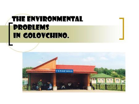 The environmental problems in Golovchino.. The aim: to find out if there are ecoproblems in our place and how we can avoid them. The plan: 1. The beauty.