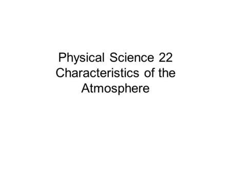 Physical Science 22 Characteristics of the Atmosphere.
