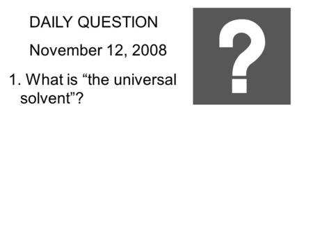 "DAILY QUESTION November 12, 2008 1. What is ""the universal solvent""?"