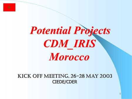 1 Potential Projects CDM_IRIS Morocco Potential Projects CDM_IRIS Morocco Kick off meeting, 26-28 may 2003 CIEDE/CDER.