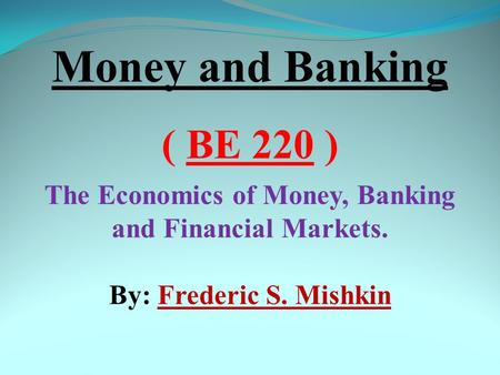 Money and Banking ( BE 220 ) The Economics of Money, Banking and Financial Markets. By: Frederic S. Mishkin.