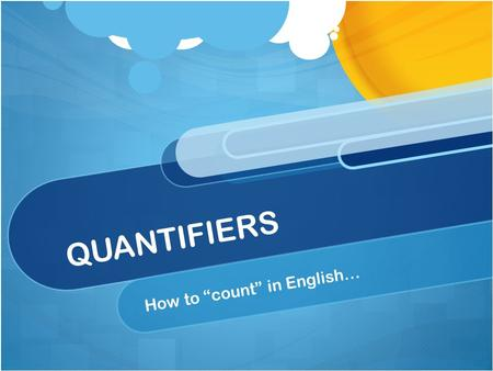 "QUANTIFIERS How to ""count"" in English…. COUNTABLE NOUNS Have singular & plural (car / cars) You can count them (a car/ three cars / some cars)"