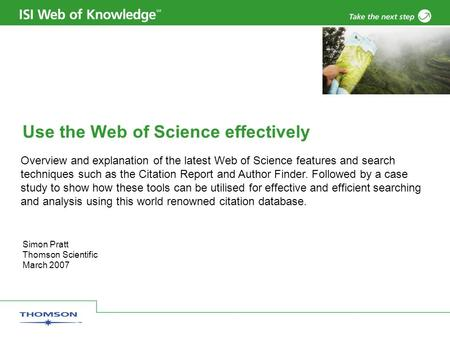 Simon Pratt Thomson Scientific March 2007 Use the Web of Science effectively Overview and explanation of the latest Web of Science features and search.
