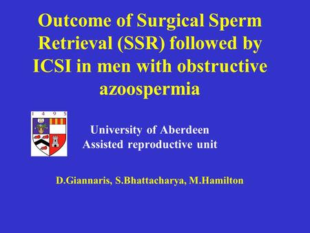 Outcome of Surgical Sperm Retrieval (SSR) followed by ICSI in men with obstructive azoospermia University of Aberdeen Assisted reproductive unit D.Giannaris,