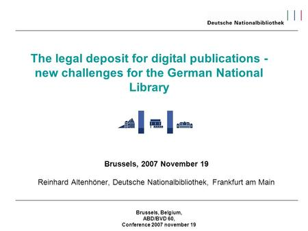 Brussels, Belgium, ABD/BVD 60, Conference 2007 november 19 The legal deposit for digital publications - new challenges for the German National Library.