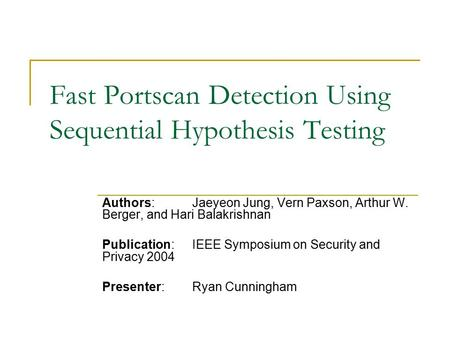 Fast Portscan Detection Using Sequential Hypothesis Testing Authors: Jaeyeon Jung, Vern Paxson, Arthur W. Berger, and Hari Balakrishnan Publication: IEEE.