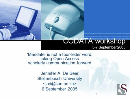 1 CODATA workshop 5-7 September 2005 'Mandate' is not a four-letter word: taking Open Access scholarly communication forward Jennifer A. De Beer Stellenbosch.