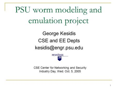 1 PSU worm modeling and emulation project George Kesidis CSE and EE Depts CSE Center for Networking and Security Industry Day, Wed.