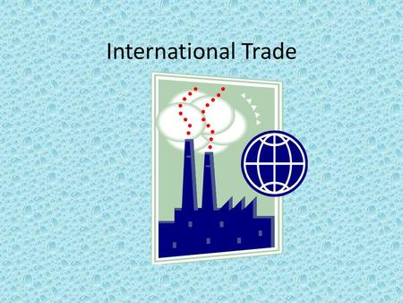 International Trade. International Trade Defined Each nation sells some of its products to other nations. Then it buys things from other nations that.