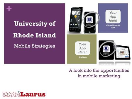 + A look into the opportunities in mobile marketing University of Rhode Island Mobile Strategies Your App Here! iPhone/Android App Your App Here! iPad.