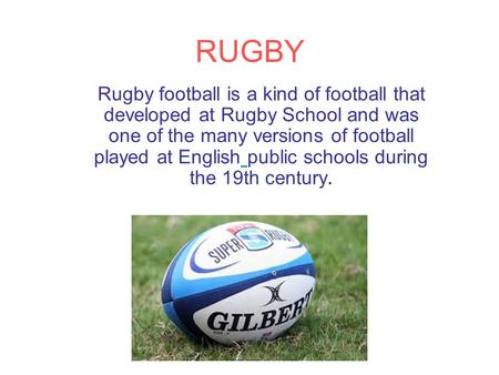 RUGBY Rugby football is a kind of football that developed at Rugby School and was one of the many versions of football played at English public schools.