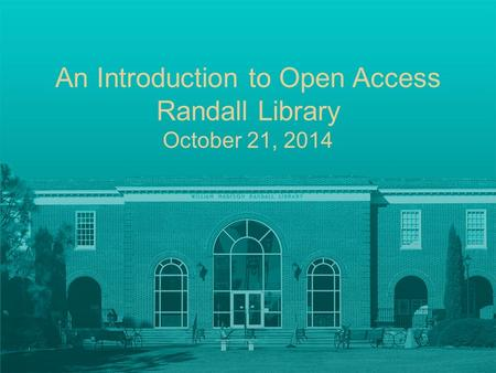 An Introduction to Open Access Randall Library October 21, 2014.