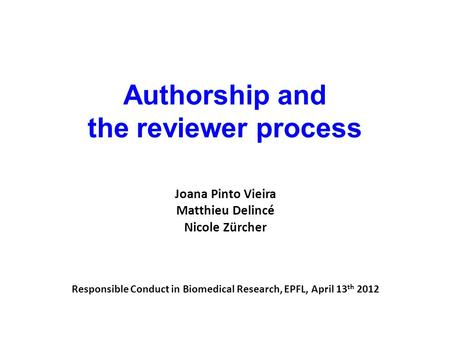 Authorship and the reviewer process Joana Pinto Vieira Matthieu Delincé Nicole Zürcher Responsible Conduct in Biomedical Research, EPFL, April 13 th 2012.