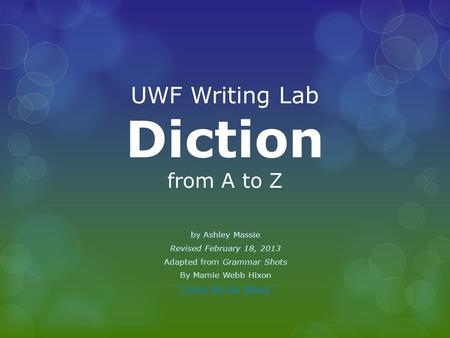 "UWF Writing Lab Diction from A to Z by Ashley Massie Revised February 18, 2013 Adapted from Grammar Shots By Mamie Webb Hixon ""Things We Say Wrong"""