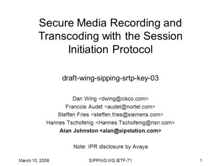March 10, 2008SIPPING WG IETF-711 Secure Media Recording and Transcoding with the Session Initiation Protocol draft-wing-sipping-srtp-key-03 Dan Wing Francois.