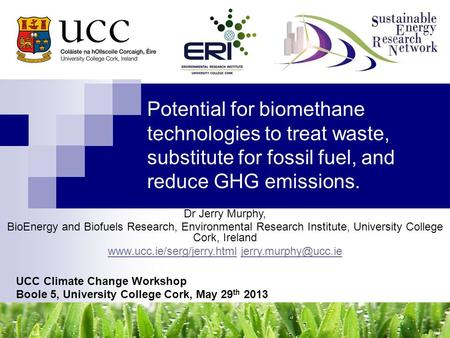 Potential for biomethane technologies to treat waste, substitute for fossil fuel, and reduce GHG emissions. UCC Climate Change Workshop Boole 5, University.