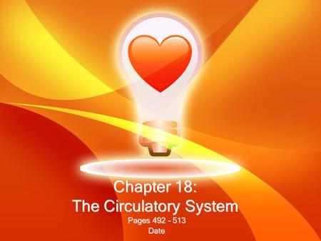 Chapter 18: The Circulatory System Pages 492 – 513 Date Pages 492 – 513 Date.