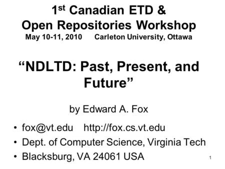 "1 1 st Canadian ETD & Open Repositories Workshop May 10-11, 2010 Carleton University, Ottawa ""NDLTD: Past, Present, and Future"" by Edward A. Fox"
