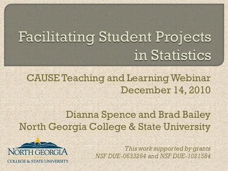 CAUSE Teaching and Learning Webinar December 14, 2010 Dianna Spence and Brad Bailey North Georgia College & State University This work supported by grants.